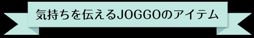 気持ちを伝えるJOGGOのアイテム